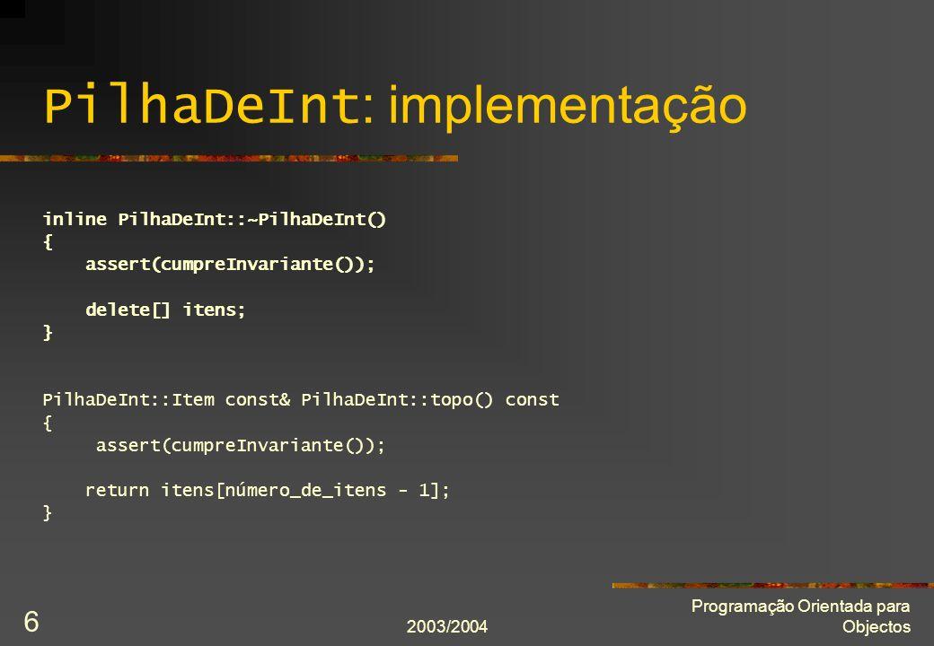 2003/2004 Programação Orientada para Objectos 27 Atribuição por cópia: definição PilhaDeInt& PilhaDeInt::operator = (PilhaDeInt const& modelo) { assert(cumpreInvariante() and modelo.cumpreInvariante()); delete[] itens; itens = new Item[modelo.capacidade_actual]; for(int i = 0; i != modelo.número_de_itens; ++i) itens[i] = modelo.itens[i]; capacidade_actual = modelo.capacidade_actual; número_de_itens = modelo.número_de_itens; assert(cumpreInvariante()); // assert(*this == original) se definirmos o operador ==.