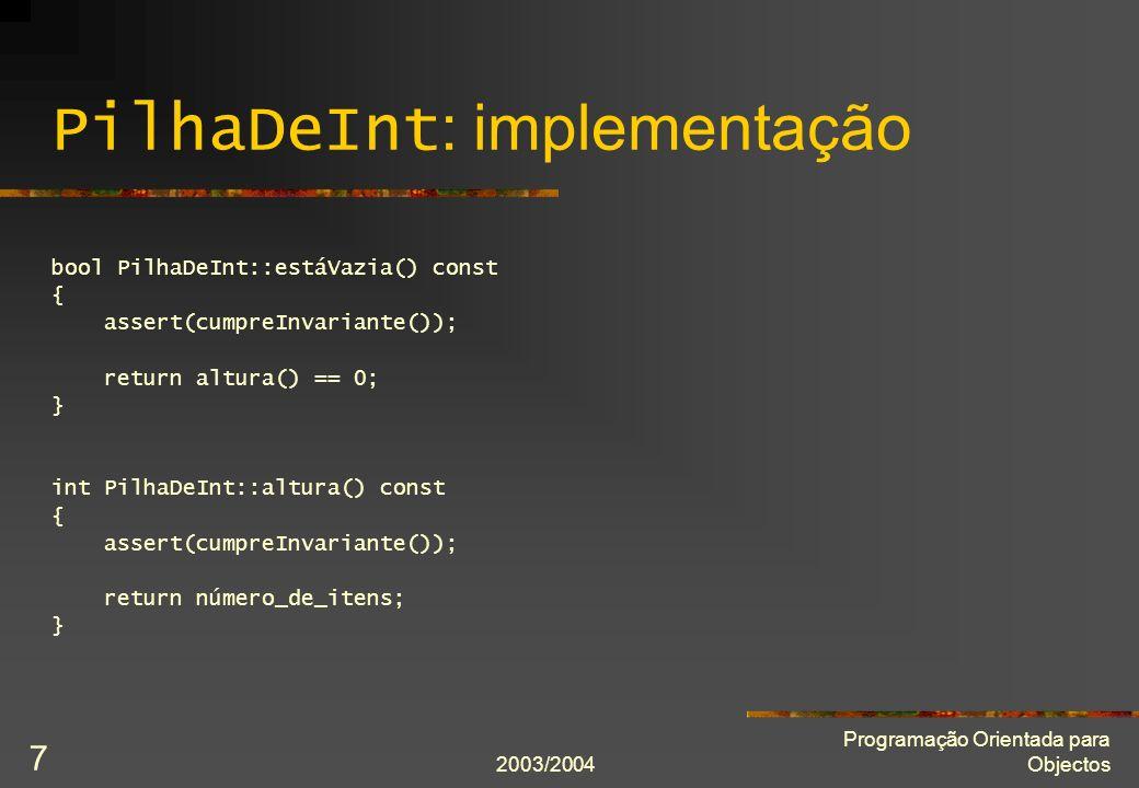 2003/2004 Programação Orientada para Objectos 8 PilhaDeInt : implementação void PilhaDeInt::põe(Item const& novo_item) { assert(cumpreInvariante()); if(número_de_itens == capacidade_actual) { Item* novos_itens = new Item[capacidade_actual * 2]; for(int i = 0; i != número_de_itens; ++i) novos_itens[i] = itens[i]; capacidade_actual *= 2; delete[] itens; itens = novos_itens; } itens[número_de_itens] = novo_item; ++número_de_itens; assert(cumpreInvariante()); }