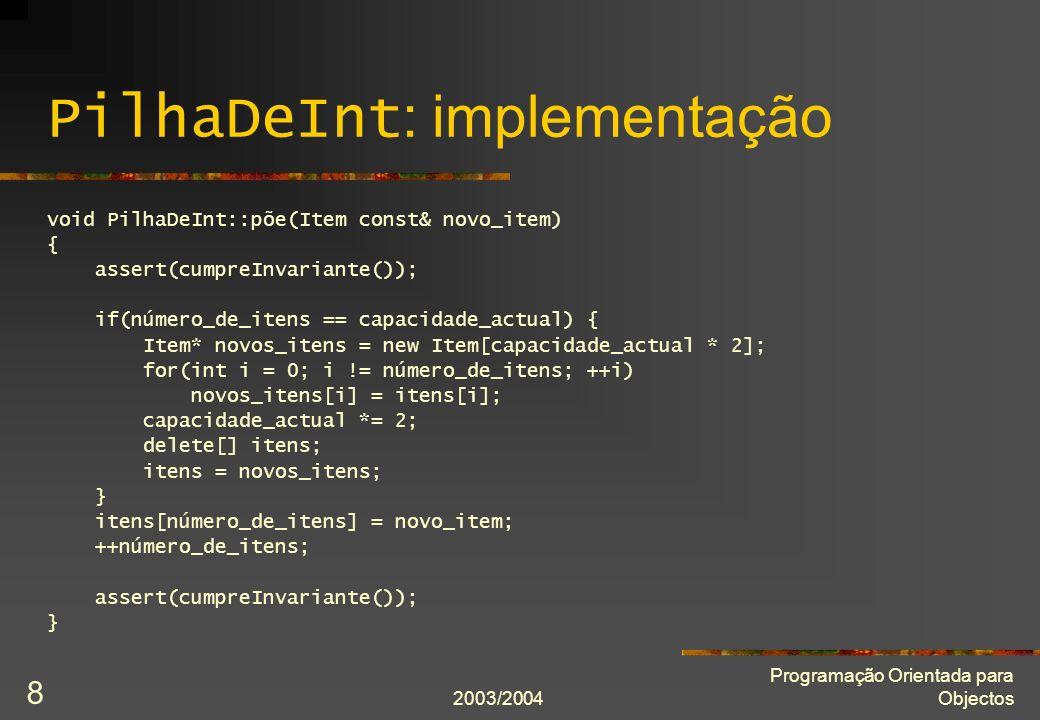 2003/2004 Programação Orientada para Objectos 9 PilhaDeInt : implementação void PilhaDeInt::tiraItem() { assert(cumpreInvariante()); assert(not estáVazia()); --número_de_itens; assert(cumpreInvariante()); } bool PilhaDeInt::cumpreInvariante() const { return capacidade_inicial <= capacidade_actual and 0 <= número_de_itens <= capacidade_actual; }