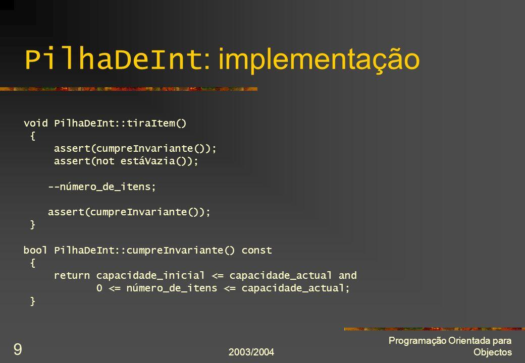 2003/2004 Programação Orientada para Objectos 30 Atribuição por cópia: definição PilhaDeInt& PilhaDeInt::operator = (PilhaDeInt const& modelo) { assert(cumpreInvariante() and modelo.cumpreInvariante()); if(*this != modelo) { delete[] itens; itens = new Item[modelo.capacidade_actual]; for(int i = 0; i != modelo.número_de_itens; ++i) itens[i] = modelo.itens[i]; capacidade_actual = modelo.capacidade_actual; número_de_itens = modelo.número_de_itens; } assert(cumpreInvariante()); // assert(*this == modelo) se definirmos o operador ==.