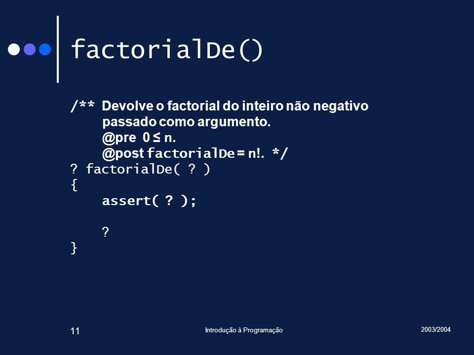 2003/2004 Introdução à Programação 11 factorialDe() /** Devolve o factorial do inteiro não negativo passado como argumento.