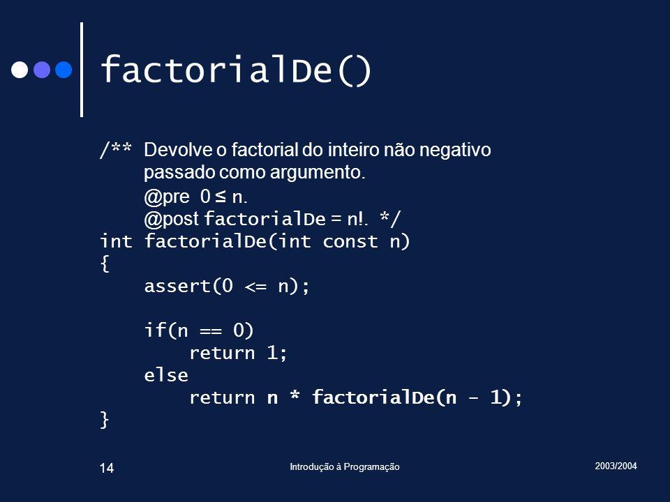 2003/2004 Introdução à Programação 14 factorialDe() /** Devolve o factorial do inteiro não negativo passado como argumento.