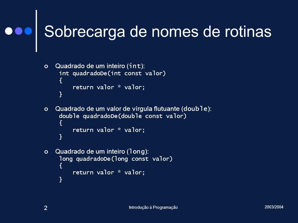 2003/2004 Introdução à Programação 2 Sobrecarga de nomes de rotinas Quadrado de um inteiro ( int ): int quadradoDe(int const valor) { return valor * valor; } Quadrado de um valor de vírgula flutuante ( double ): double quadradoDe(double const valor) { return valor * valor; } Quadrado de um inteiro ( long ): long quadradoDe(long const valor) { return valor * valor; }
