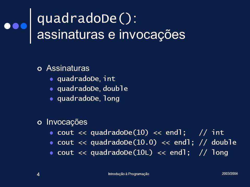 2003/2004 Introdução à Programação 4 quadradoDe() : assinaturas e invocações Assinaturas quadradoDe, int quadradoDe, double quadradoDe, long Invocações cout << quadradoDe(10) << endl; // int cout << quadradoDe(10.0) << endl; // double cout << quadradoDe(10L) << endl; // long