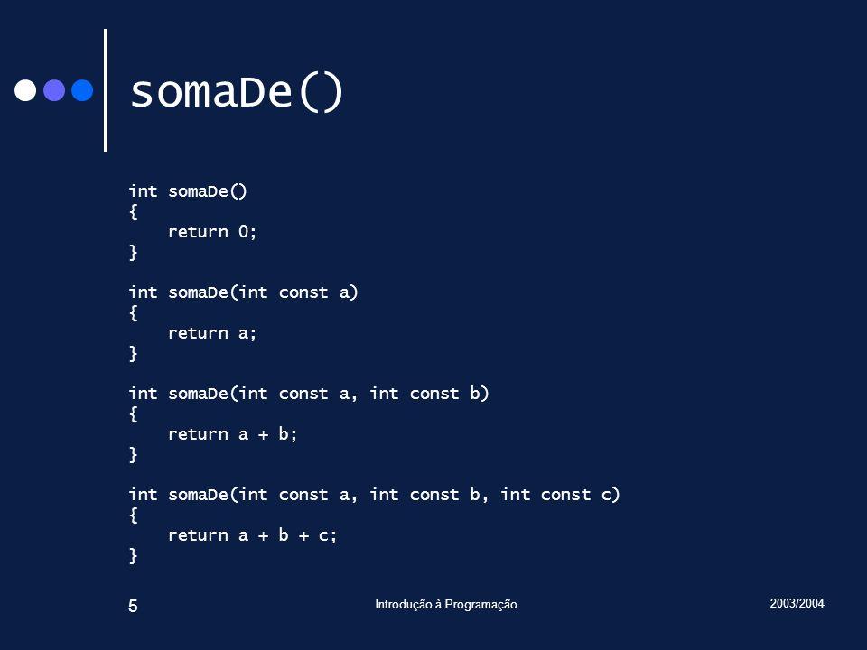 2003/2004 Introdução à Programação 6 somaDe() : assinaturas e invocações Assinaturas: somaDe somaDe, int somaDe, int, int somaDe, int, int, int Invocações: cout << somaDe() << endl; cout << somaDe(1) << endl; cout << somaDe(1, 2) << endl; cout << somaDe(3, 2, 1) << endl;