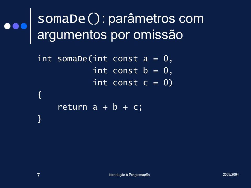 2003/2004 Introdução à Programação 7 somaDe() : parâmetros com argumentos por omissão int somaDe(int const a = 0, int const b = 0, int const c = 0) { return a + b + c; }