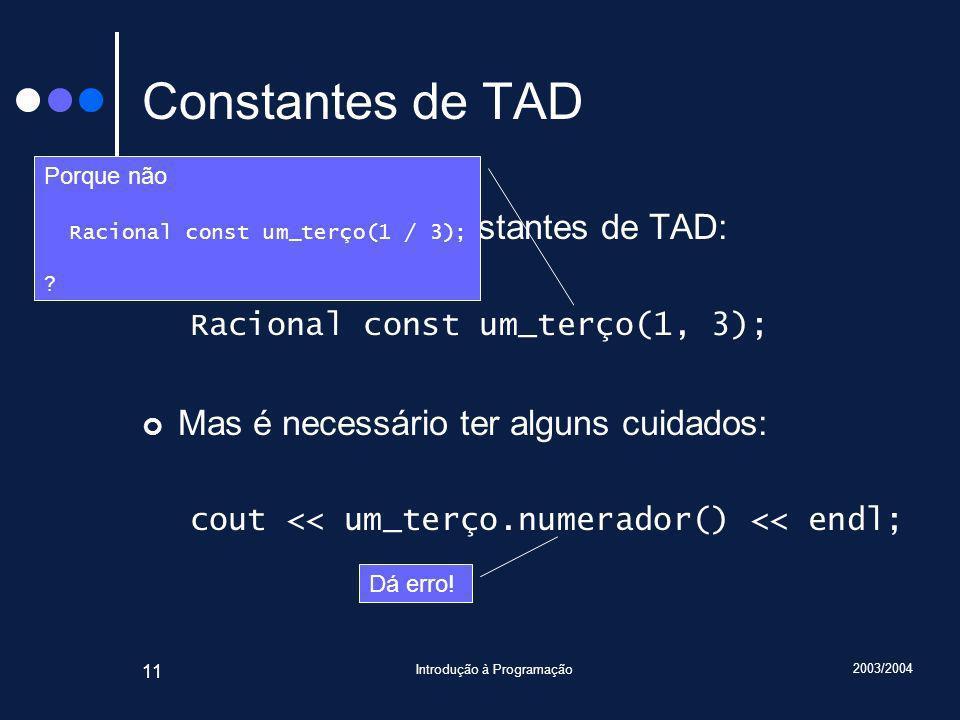 2003/2004 Introdução à Programação 11 Constantes de TAD Possível definir constantes de TAD: Racional const um_terço(1, 3); Mas é necessário ter alguns cuidados: cout << um_terço.numerador() << endl; Porque não Racional const um_terço(1 / 3); .