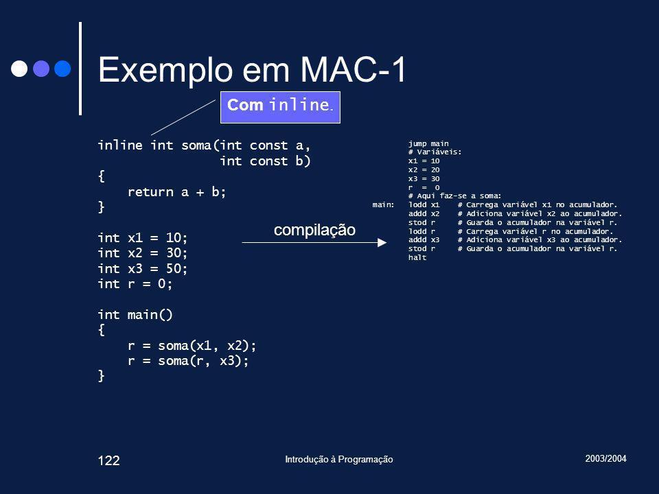 2003/2004 Introdução à Programação 122 Exemplo em MAC-1 inline int soma(int const a, int const b) { return a + b; } int x1 = 10; int x2 = 30; int x3 = 50; int r = 0; int main() { r = soma(x1, x2); r = soma(r, x3); } jump main # Variáveis: x1 = 10 x2 = 20 x3 = 30 r = 0 # Aqui faz-se a soma: main: lodd x1 # Carrega variável x1 no acumulador.