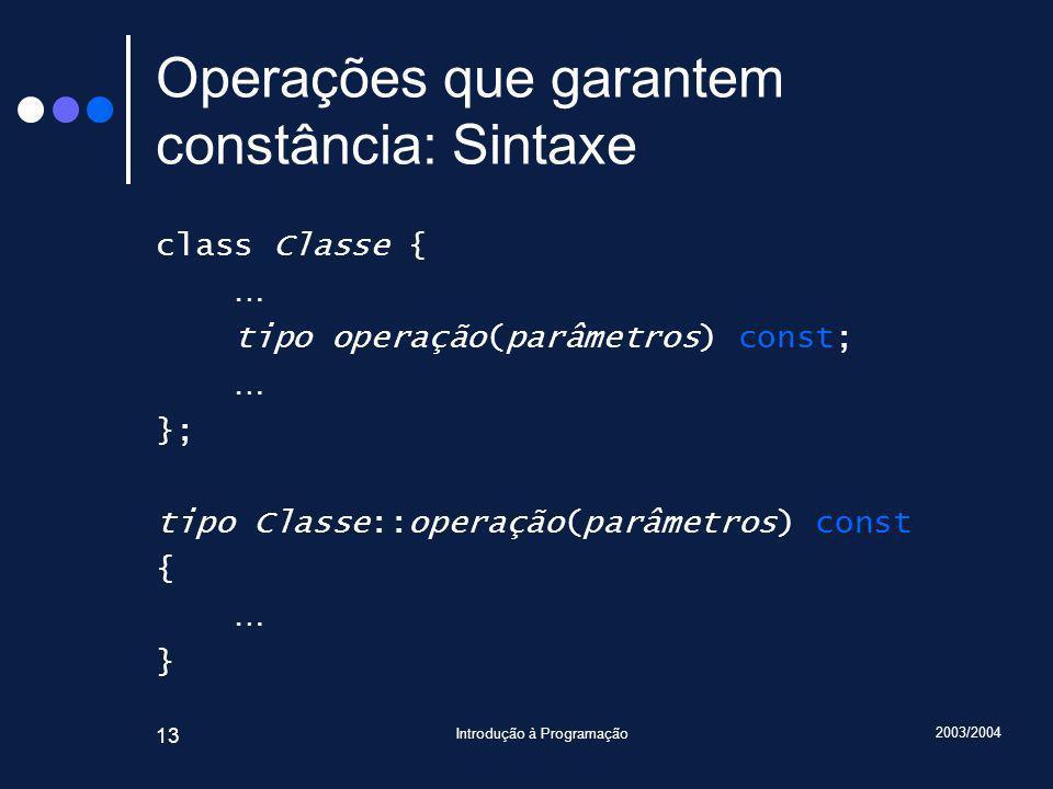 2003/2004 Introdução à Programação 13 Operações que garantem constância: Sintaxe class Classe { … tipo operação(parâmetros) const; … }; tipo Classe::operação(parâmetros) const { … }