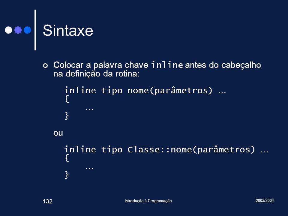 2003/2004 Introdução à Programação 132 Sintaxe Colocar a palavra chave inline antes do cabeçalho na definição da rotina: inline tipo nome(parâmetros) … { … } ou inline tipo Classe::nome(parâmetros) … { … }