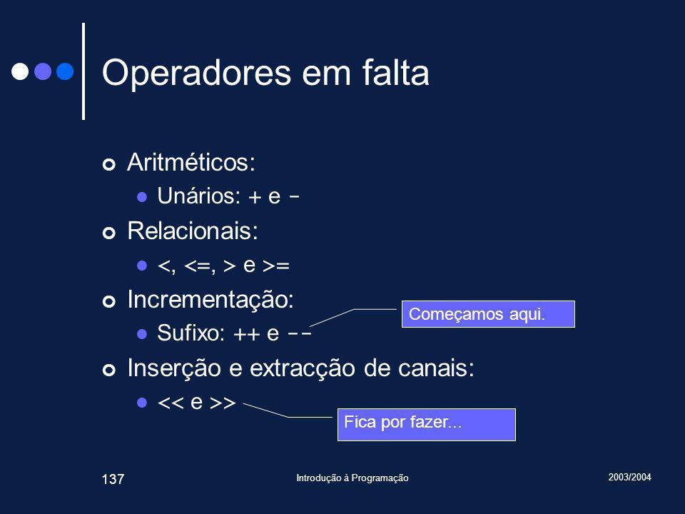 2003/2004 Introdução à Programação 137 Operadores em falta Aritméticos: Unários: + e - Relacionais: e >= Incrementação: Sufixo: ++ e -- Inserção e extracção de canais: > Começamos aqui.