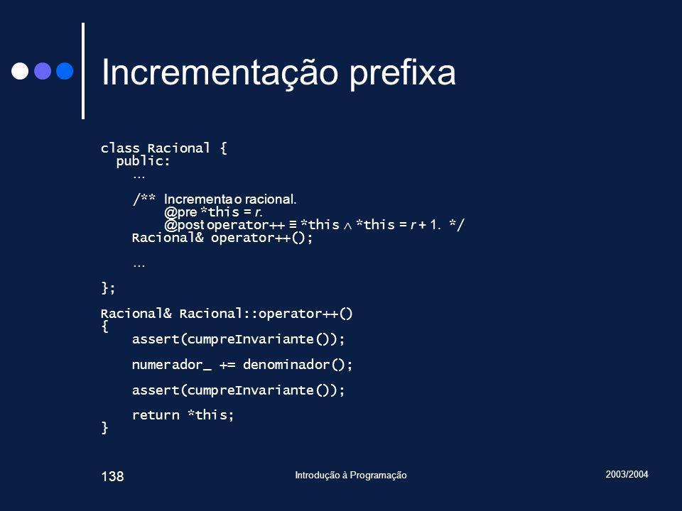 2003/2004 Introdução à Programação 138 Incrementação prefixa class Racional { public: … /** Incrementa o racional.