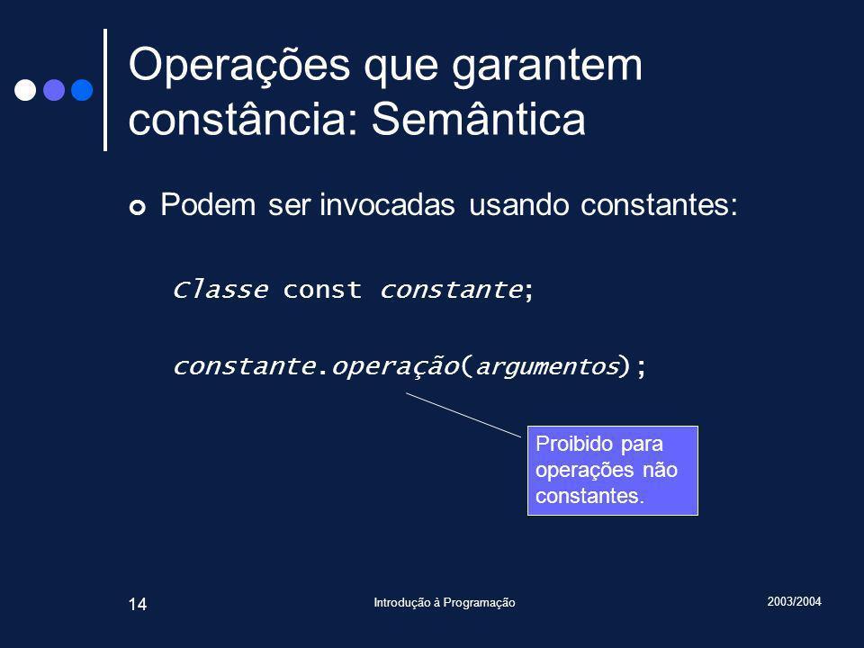 2003/2004 Introdução à Programação 14 Operações que garantem constância: Semântica Podem ser invocadas usando constantes: Classe const constante; constante.operação( argumentos ); Proibido para operações não constantes.