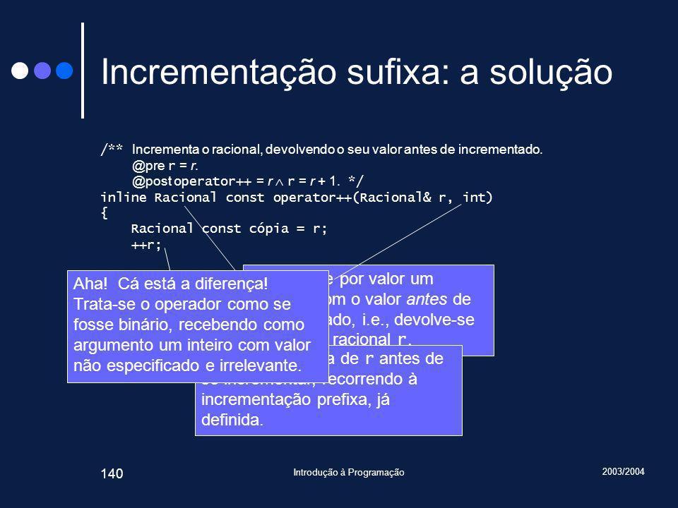 2003/2004 Introdução à Programação 140 Incrementação sufixa: a solução /** Incrementa o racional, devolvendo o seu valor antes de incrementado.