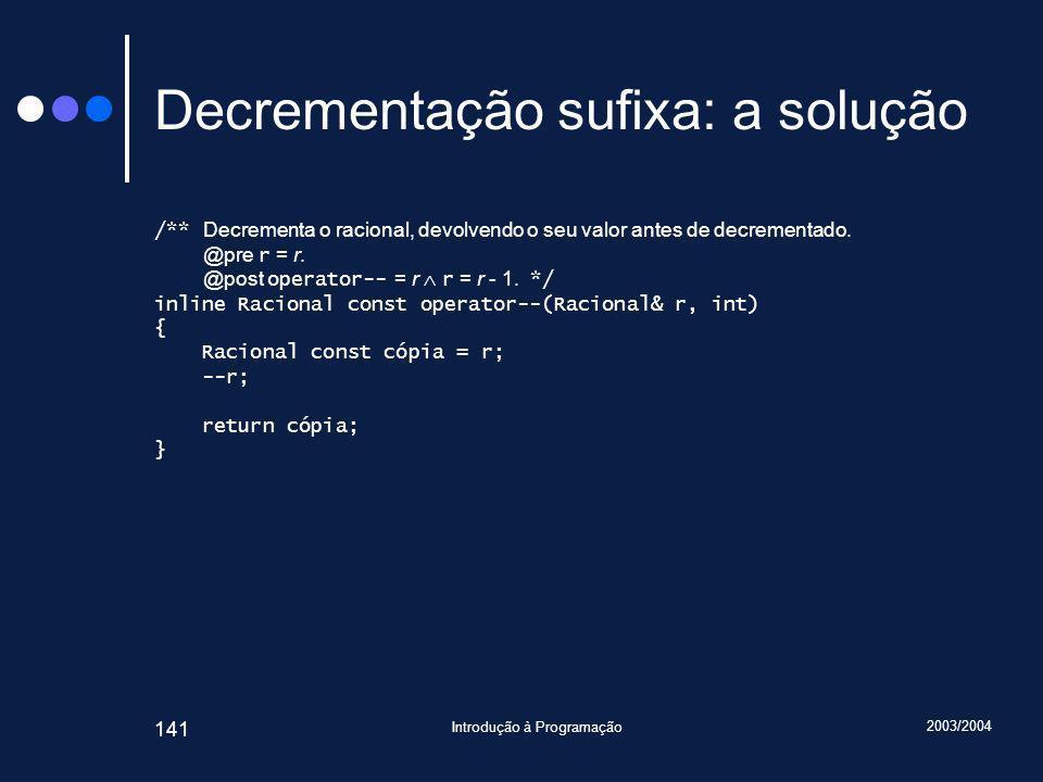 2003/2004 Introdução à Programação 141 Decrementação sufixa: a solução /** Decrementa o racional, devolvendo o seu valor antes de decrementado.