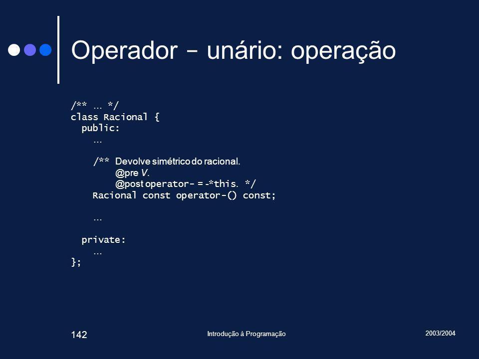 2003/2004 Introdução à Programação 142 Operador - unário: operação /** … */ class Racional { public: … /** Devolve simétrico do racional.