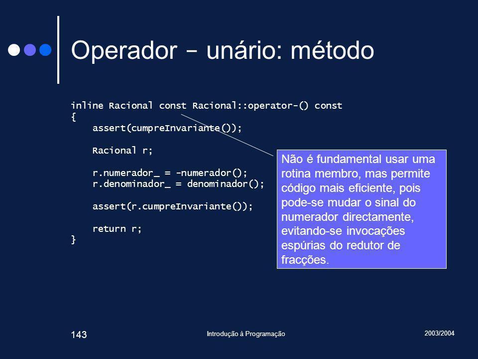 2003/2004 Introdução à Programação 143 Operador - unário: método inline Racional const Racional::operator-() const { assert(cumpreInvariante()); Racional r; r.numerador_ = -numerador(); r.denominador_ = denominador(); assert(r.cumpreInvariante()); return r; } Não é fundamental usar uma rotina membro, mas permite código mais eficiente, pois pode-se mudar o sinal do numerador directamente, evitando-se invocações espúrias do redutor de fracções.