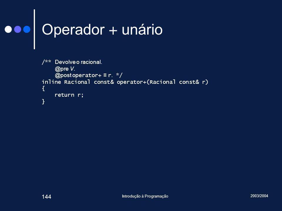2003/2004 Introdução à Programação 144 Operador + unário /** Devolve o racional.