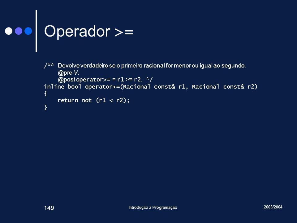 2003/2004 Introdução à Programação 149 Operador >= /** Devolve verdadeiro se o primeiro racional for menor ou igual ao segundo.