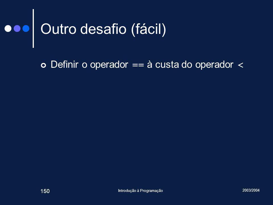 2003/2004 Introdução à Programação 150 Outro desafio (fácil) Definir o operador == à custa do operador <