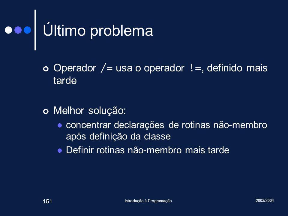 2003/2004 Introdução à Programação 151 Último problema Operador /= usa o operador !=, definido mais tarde Melhor solução: concentrar declarações de rotinas não-membro após definição da classe Definir rotinas não-membro mais tarde