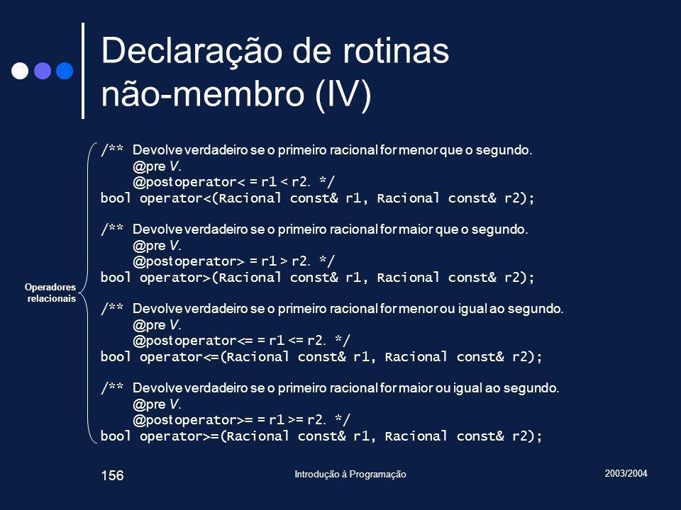 2003/2004 Introdução à Programação 156 Declaração de rotinas não-membro (IV) /** Devolve verdadeiro se o primeiro racional for menor que o segundo.