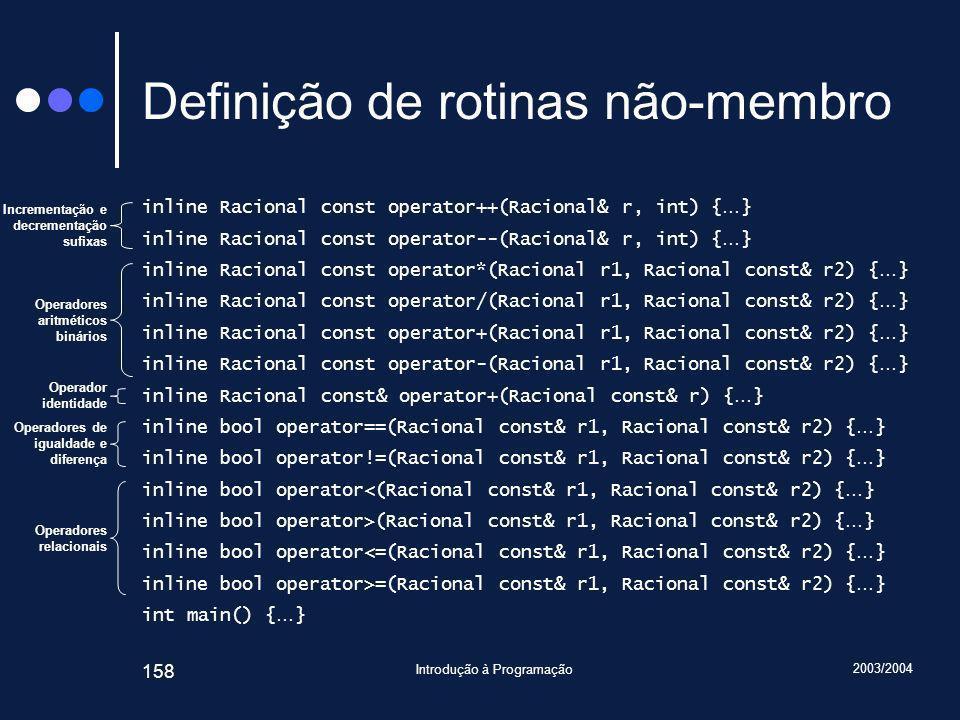 2003/2004 Introdução à Programação 158 Definição de rotinas não-membro inline Racional const operator++(Racional& r, int) { … } inline Racional const operator--(Racional& r, int) { … } inline Racional const operator*(Racional r1, Racional const& r2) { … } inline Racional const operator/(Racional r1, Racional const& r2) { … } inline Racional const operator+(Racional r1, Racional const& r2) { … } inline Racional const operator-(Racional r1, Racional const& r2) { … } inline Racional const& operator+(Racional const& r) { … } inline bool operator==(Racional const& r1, Racional const& r2) { … } inline bool operator!=(Racional const& r1, Racional const& r2) { … } inline bool operator<(Racional const& r1, Racional const& r2) { … } inline bool operator>(Racional const& r1, Racional const& r2) { … } inline bool operator<=(Racional const& r1, Racional const& r2) { … } inline bool operator>=(Racional const& r1, Racional const& r2) { … } int main() { … } Operadores aritméticos binários Incrementação e decrementação sufixas Operadores de igualdade e diferença Operador identidade Operadores relacionais