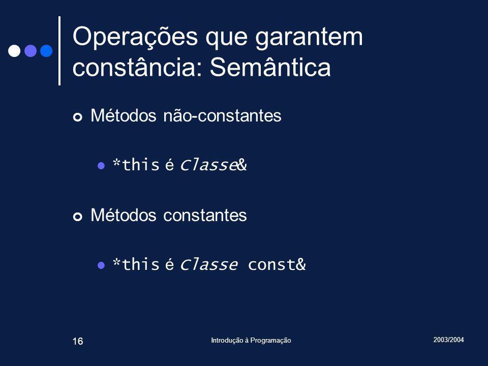 2003/2004 Introdução à Programação 16 Operações que garantem constância: Semântica Métodos não-constantes *this é Classe& Métodos constantes *this é Classe const&