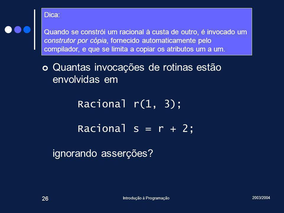 2003/2004 Introdução à Programação 26 Desafio Quantas invocações de rotinas estão envolvidas em Racional r(1, 3); Racional s = r + 2; ignorando asserções.