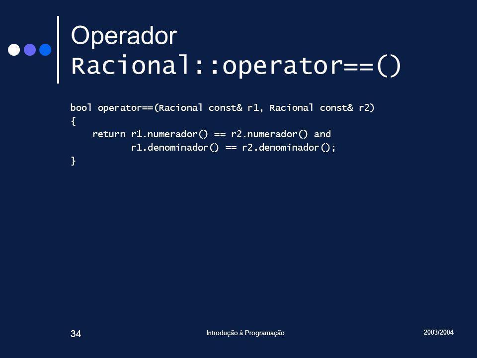 2003/2004 Introdução à Programação 34 Operador Racional::operator==() bool operator==(Racional const& r1, Racional const& r2) { return r1.numerador() == r2.numerador() and r1.denominador() == r2.denominador(); }