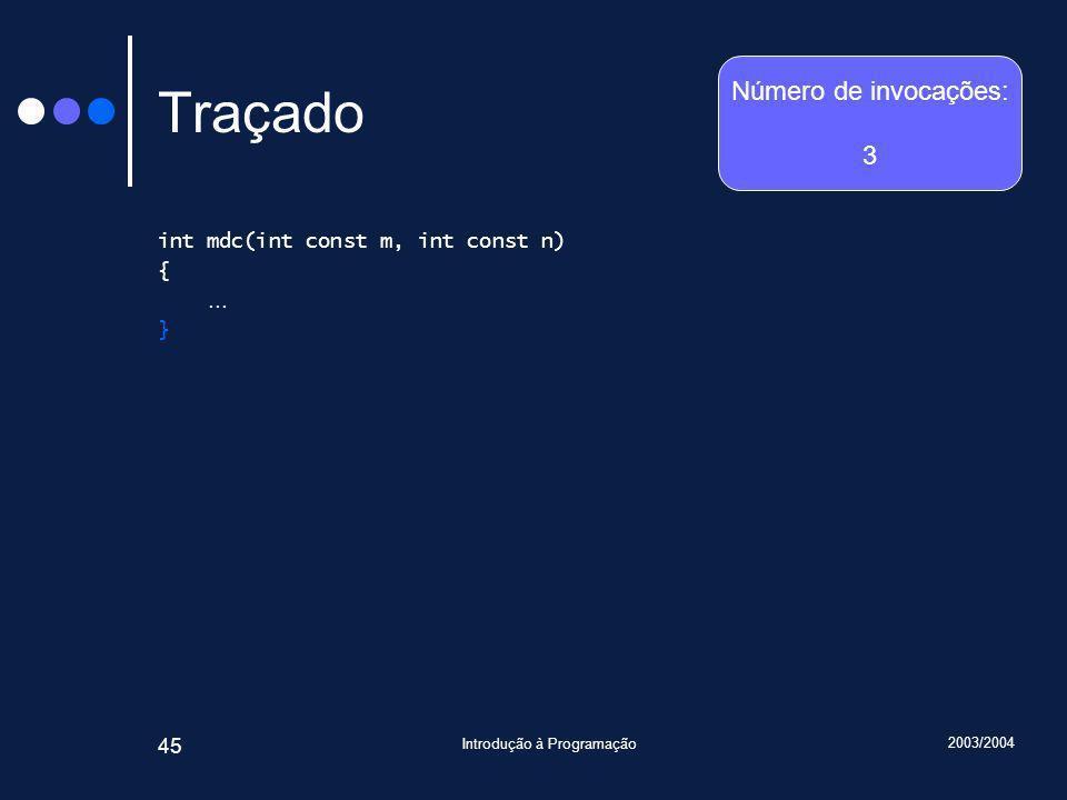 2003/2004 Introdução à Programação 45 Traçado int mdc(int const m, int const n) { … } Número de invocações: 3