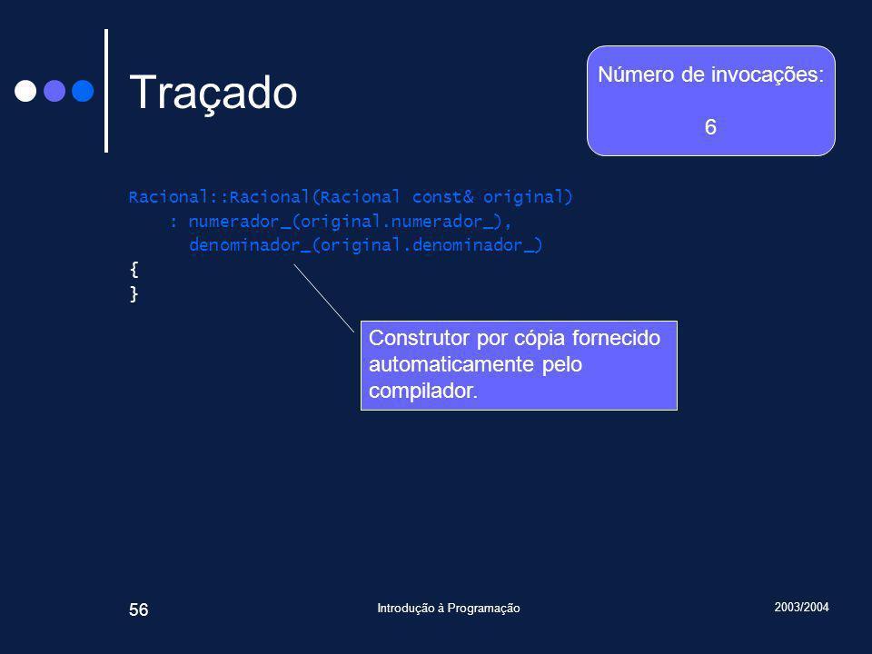 2003/2004 Introdução à Programação 56 Traçado Racional::Racional(Racional const& original) : numerador_(original.numerador_), denominador_(original.denominador_) { } Construtor por cópia fornecido automaticamente pelo compilador.