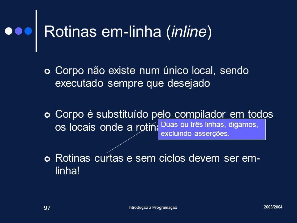 2003/2004 Introdução à Programação 97 Rotinas em-linha (inline) Corpo não existe num único local, sendo executado sempre que desejado Corpo é substituído pelo compilador em todos os locais onde a rotina é invocada Rotinas curtas e sem ciclos devem ser em- linha.
