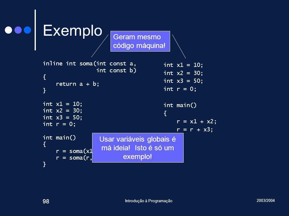 2003/2004 Introdução à Programação 98 Exemplo inline int soma(int const a, int const b) { return a + b; } int x1 = 10; int x2 = 30; int x3 = 50; int r = 0; int main() { r = soma(x1, x2); r = soma(r, x3); } int x1 = 10; int x2 = 30; int x3 = 50; int r = 0; int main() { r = x1 + x2; r = r + x3; } Geram mesmo código máquina.