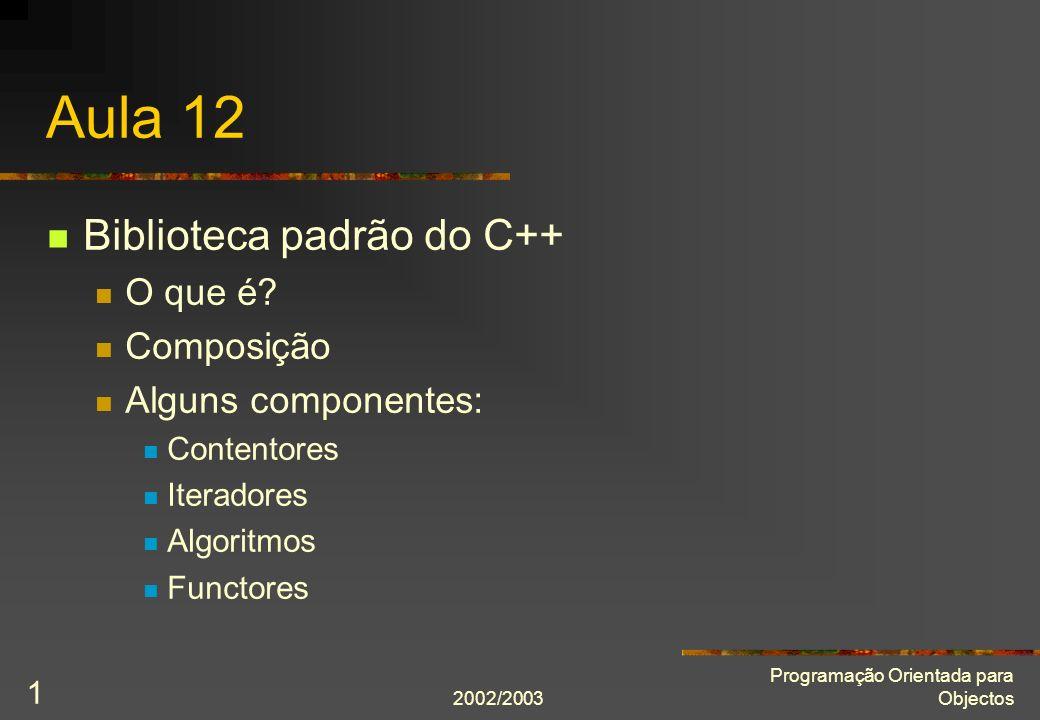 2002/2003 Programação Orientada para Objectos 1 Aula 12 Biblioteca padrão do C++ O que é? Composição Alguns componentes: Contentores Iteradores Algori