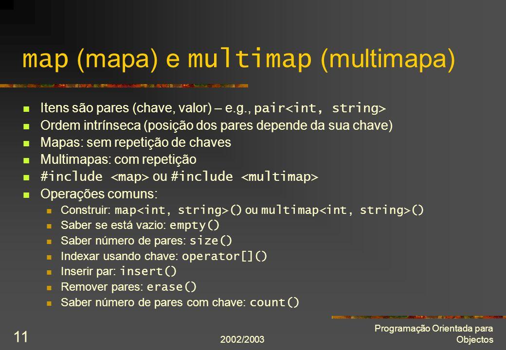 2002/2003 Programação Orientada para Objectos 11 map (mapa) e multimap (multimapa) Itens são pares (chave, valor) – e.g., pair Ordem intrínseca (posiç