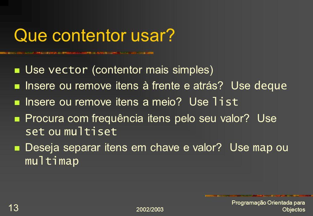 2002/2003 Programação Orientada para Objectos 13 Que contentor usar? Use vector (contentor mais simples) Insere ou remove itens à frente e atrás? Use