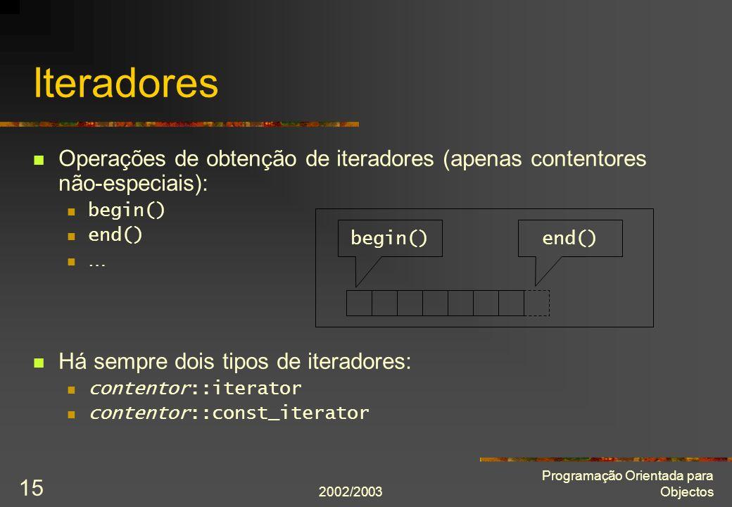 2002/2003 Programação Orientada para Objectos 15 Iteradores Operações de obtenção de iteradores (apenas contentores não-especiais): begin() end() … Há
