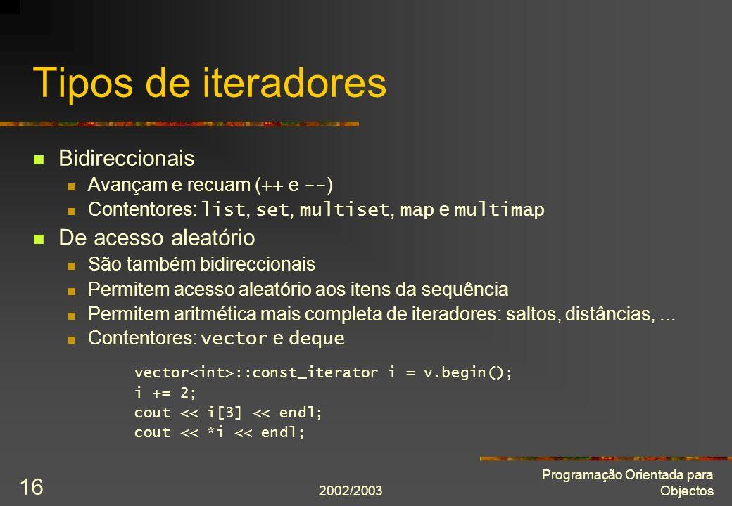 2002/2003 Programação Orientada para Objectos 16 Tipos de iteradores Bidireccionais Avançam e recuam ( ++ e -- ) Contentores: list, set, multiset, map
