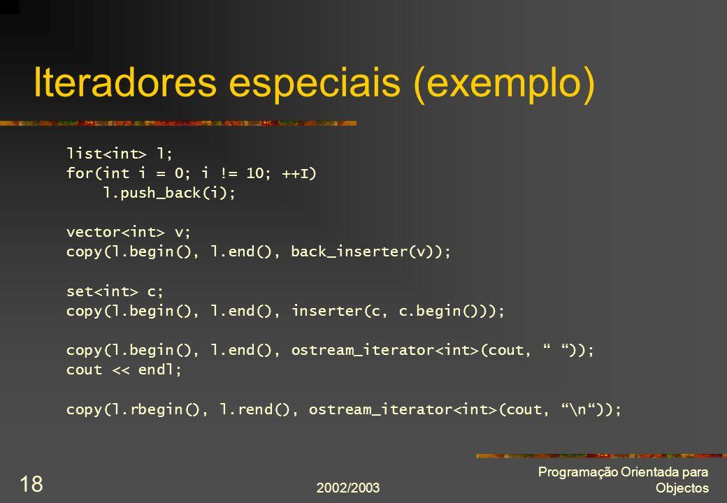 2002/2003 Programação Orientada para Objectos 18 Iteradores especiais (exemplo) list l; for(int i = 0; i != 10; ++I) l.push_back(i); vector v; copy(l.