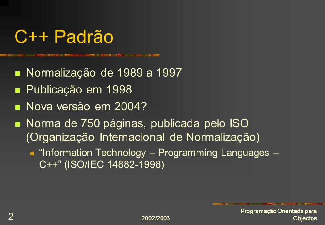 2002/2003 Programação Orientada para Objectos 2 C++ Padrão Normalização de 1989 a 1997 Publicação em 1998 Nova versão em 2004? Norma de 750 páginas, p