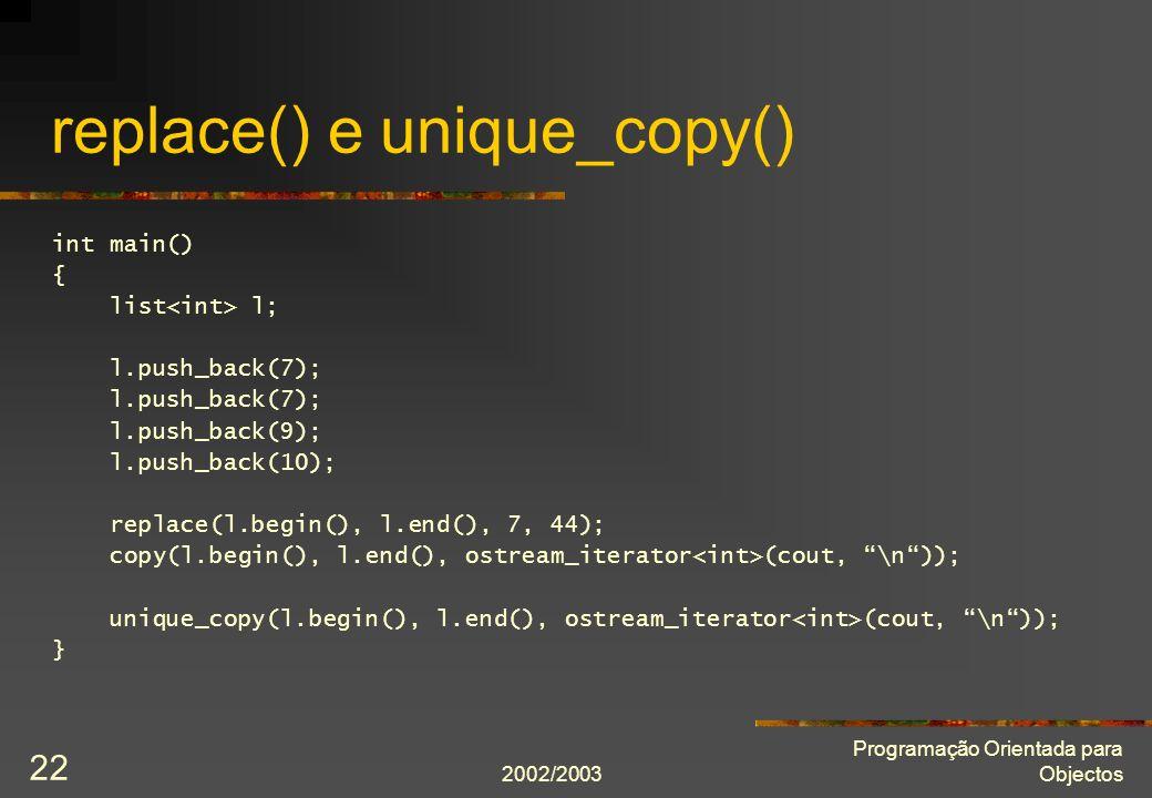 2002/2003 Programação Orientada para Objectos 22 replace() e unique_copy() int main() { list l; l.push_back(7); l.push_back(9); l.push_back(10); repla