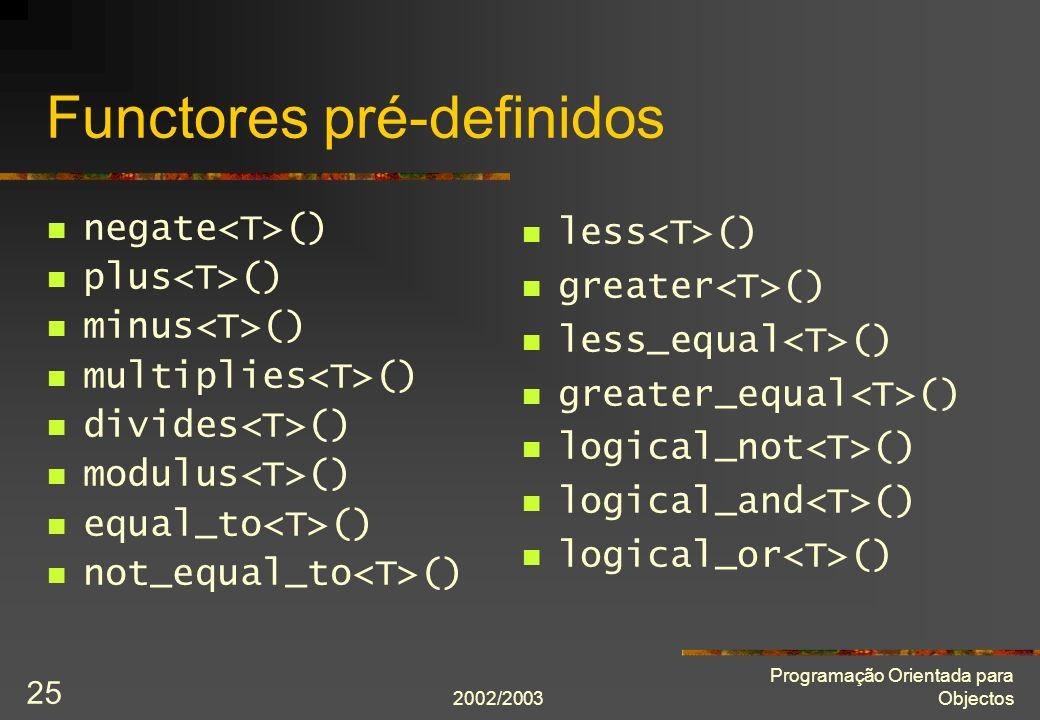 2002/2003 Programação Orientada para Objectos 25 Functores pré-definidos negate () plus () minus () multiplies () divides () modulus () equal_to () no