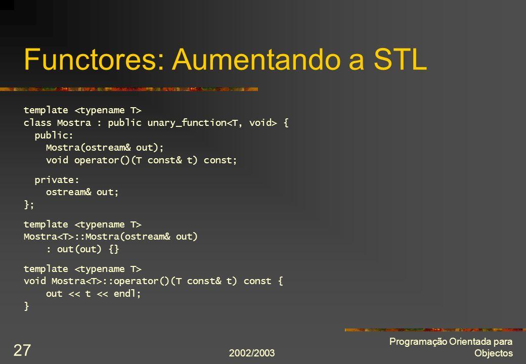 2002/2003 Programação Orientada para Objectos 27 Functores: Aumentando a STL template class Mostra : public unary_function { public: Mostra(ostream& o
