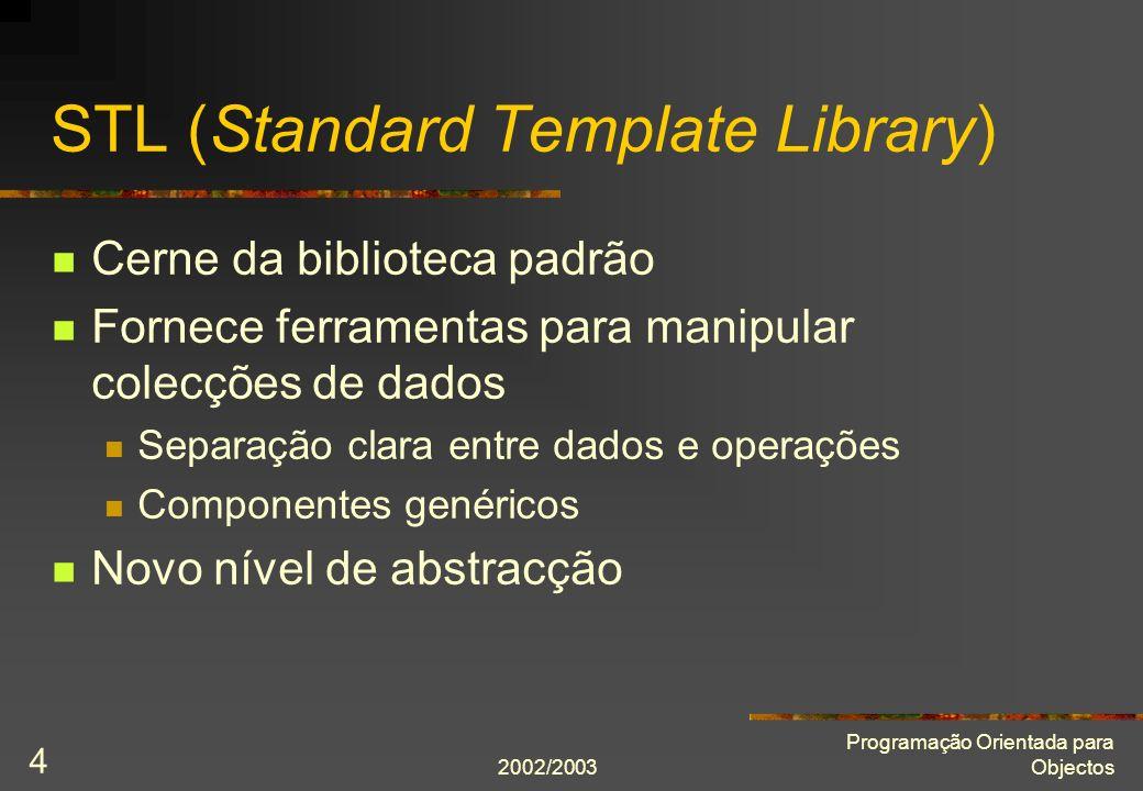 2002/2003 Programação Orientada para Objectos 4 STL (Standard Template Library) Cerne da biblioteca padrão Fornece ferramentas para manipular colecçõe