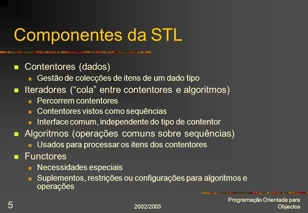 2002/2003 Programação Orientada para Objectos 5 Componentes da STL Contentores (dados) Gestão de colecções de itens de um dado tipo Iteradores (cola e