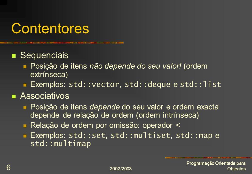 2002/2003 Programação Orientada para Objectos 7 vector Implementação típica: matrizes dinâmicas Acesso aleatório (directo e eficiente usando indexação) Adição e remoção eficientes de itens na traseira #include Operações comuns Construir: vector () Indexar: operator[]() Saber se está vazio: empty() Saber dimensão: size() Acrescentar atrás: push_back() Remover último item: pop_back()