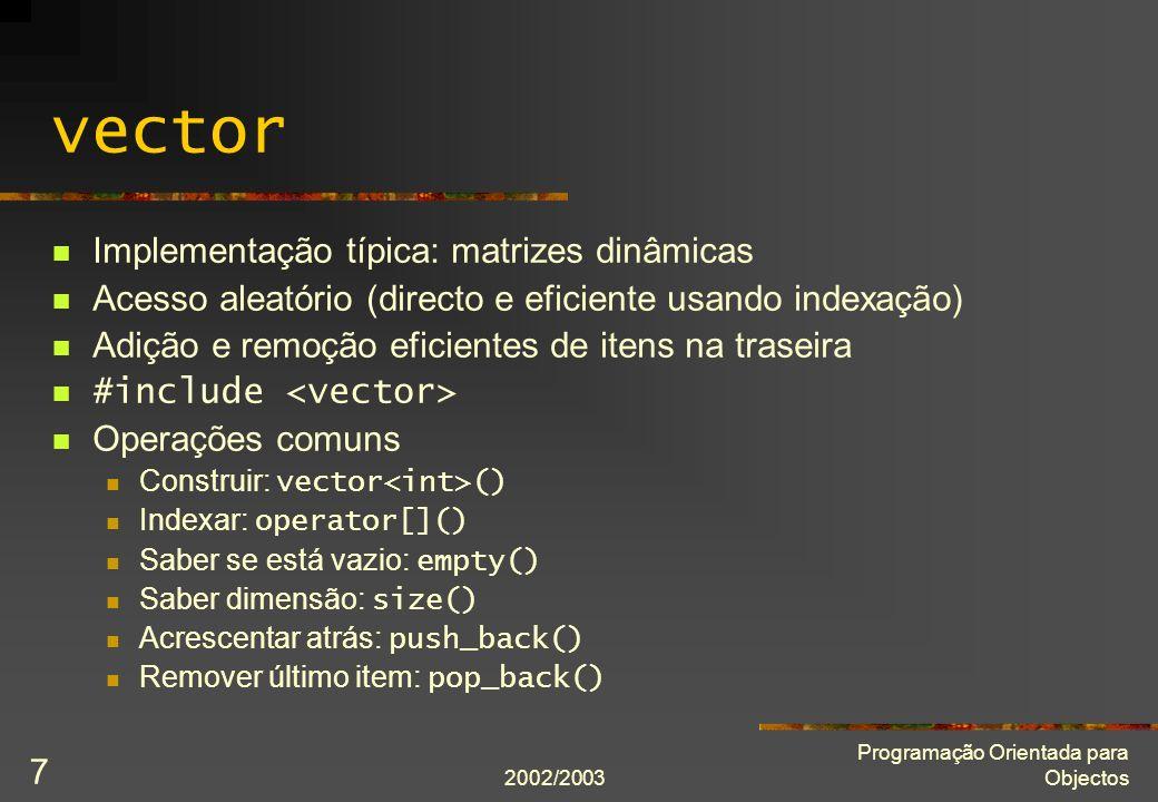 2002/2003 Programação Orientada para Objectos 8 deque (Double-Ended QUEue) Implementação típica: matrizes dinâmicas Acesso aleatório Adição e remoção eficientes de itens na traseira e na frente #include Operações comuns: Construir: deque () Indexar: operator[]() Saber se está vazia: empty() Saber comprimento: size() Acrescentar à frente/atrás: push_front() e push_back() Remover primeiro/último item: pop_front() e pop_back()