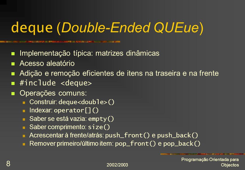 2002/2003 Programação Orientada para Objectos 8 deque (Double-Ended QUEue) Implementação típica: matrizes dinâmicas Acesso aleatório Adição e remoção