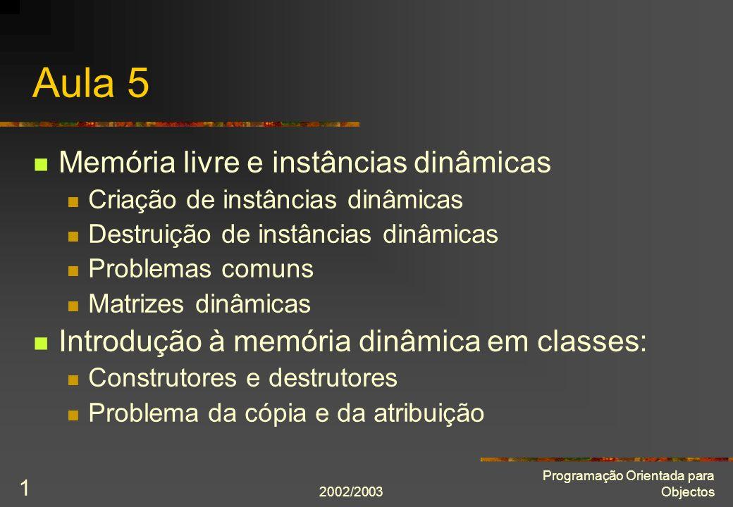 2002/2003 Programação Orientada para Objectos 1 Aula 5 Memória livre e instâncias dinâmicas Criação de instâncias dinâmicas Destruição de instâncias d